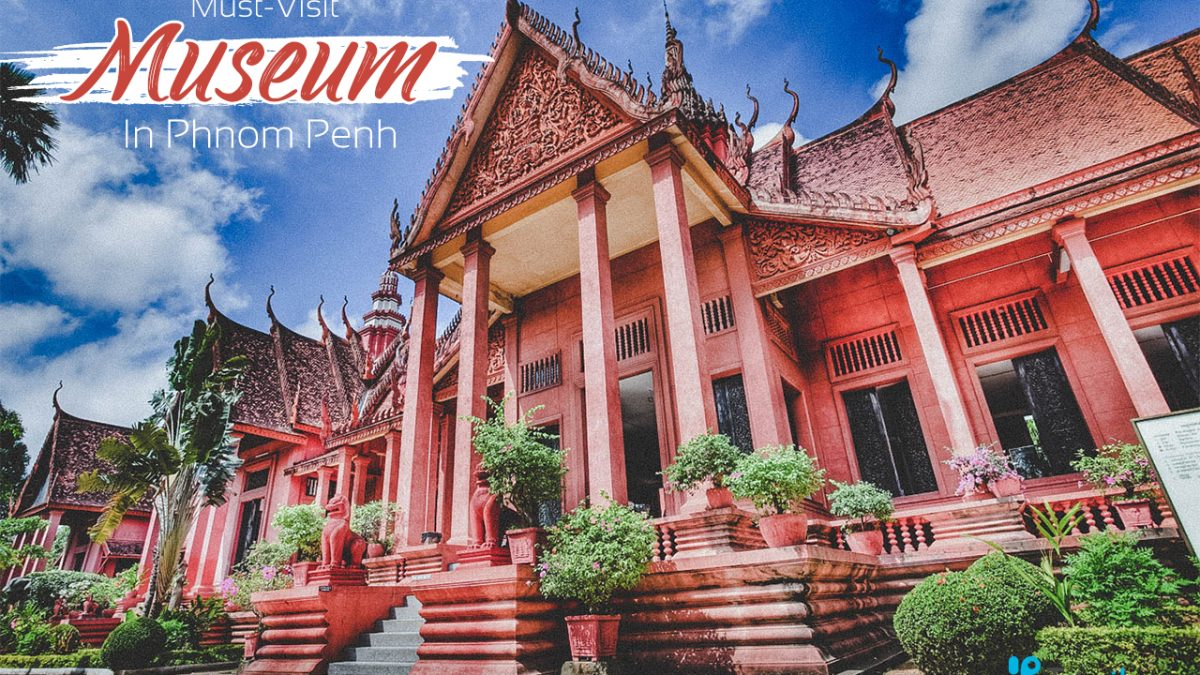 Famous Museums in Phnom Penh You Must Visit